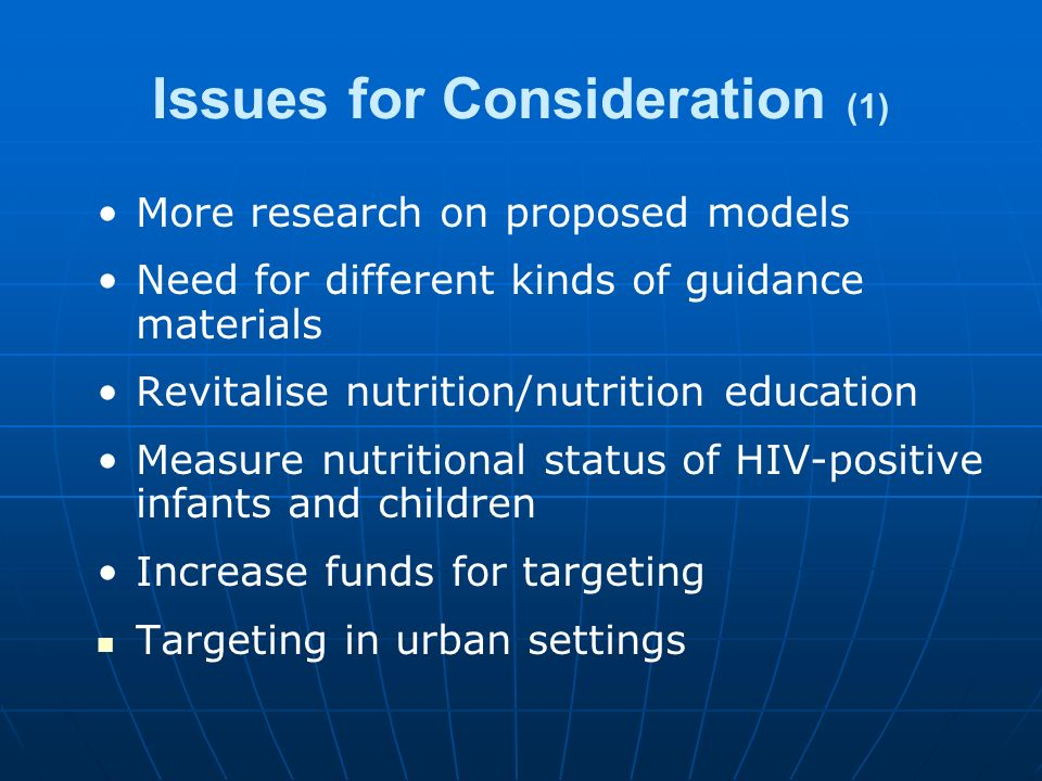 Issues for Consideration (1) More research on proposed models Need for different kinds of guidance materials Revitalise nutrition/nutrition education Measure nutritional status of HIV-positive infants and children Increase funds for targeting Targeting in urban settings