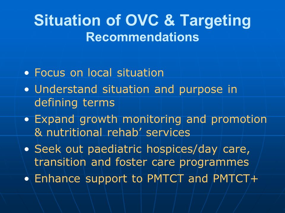 Situation of OVC & Targeting Recommendations Focus on local situation Understand situation and purpose in defining terms Expand growth monitoring and promotion & nutritional rehab services Seek out paediatric hospices/day care, transition and foster care programmes Enhance support to PMTCT and PMTCT+