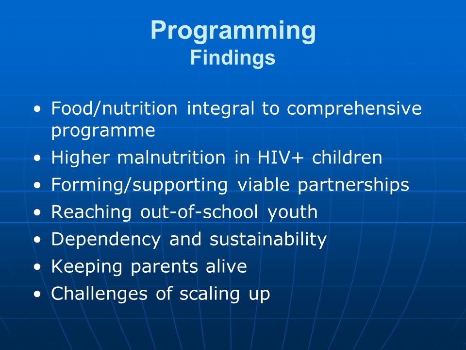 Programming Findings Food/nutrition integral to comprehensive programme Higher malnutrition in HIV+ children Forming/supporting viable partnerships Reaching out-of-school youth Dependency and sustainability Keeping parents alive Challenges of scaling up