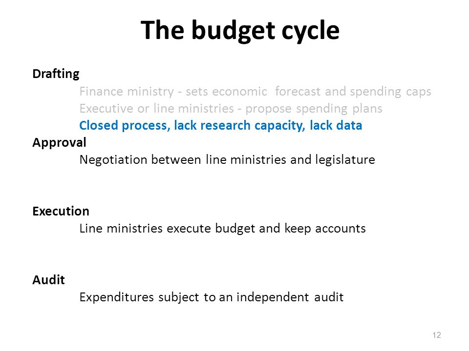 The budget cycle 12 Drafting Finance ministry - sets economic forecast and spending caps Executive or line ministries - propose spending plans Closed