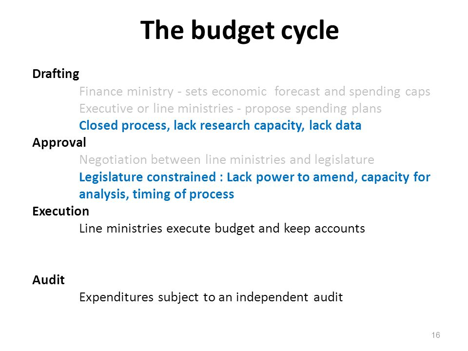 The budget cycle 16 Drafting Finance ministry - sets economic forecast and spending caps Executive or line ministries - propose spending plans Closed