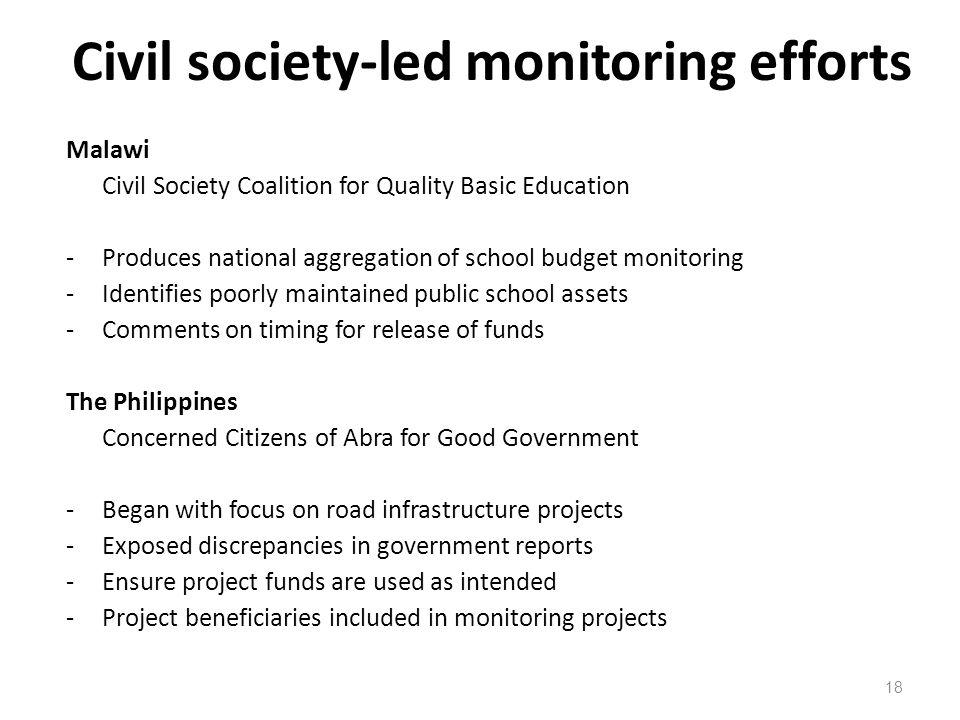 Civil society-led monitoring efforts 18 Malawi Civil Society Coalition for Quality Basic Education -Produces national aggregation of school budget mon