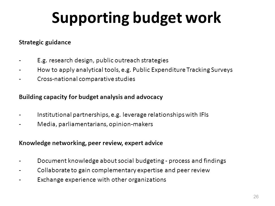 Supporting budget work 26 Strategic guidance -E.g. research design, public outreach strategies -How to apply analytical tools, e.g. Public Expenditure