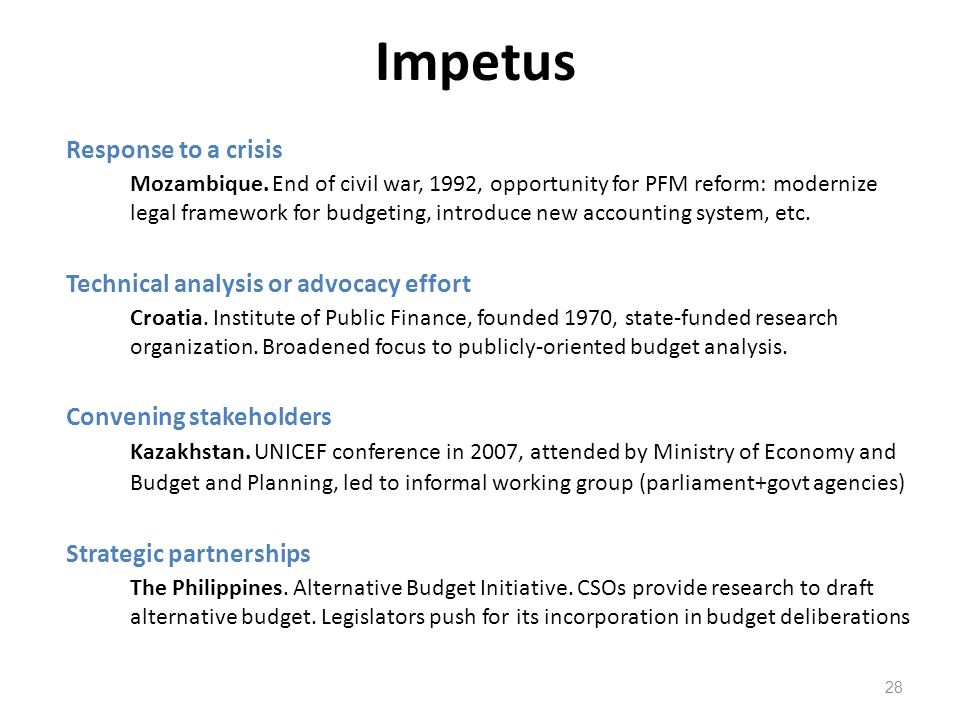 Impetus 28 Response to a crisis Mozambique. End of civil war, 1992, opportunity for PFM reform: modernize legal framework for budgeting, introduce new