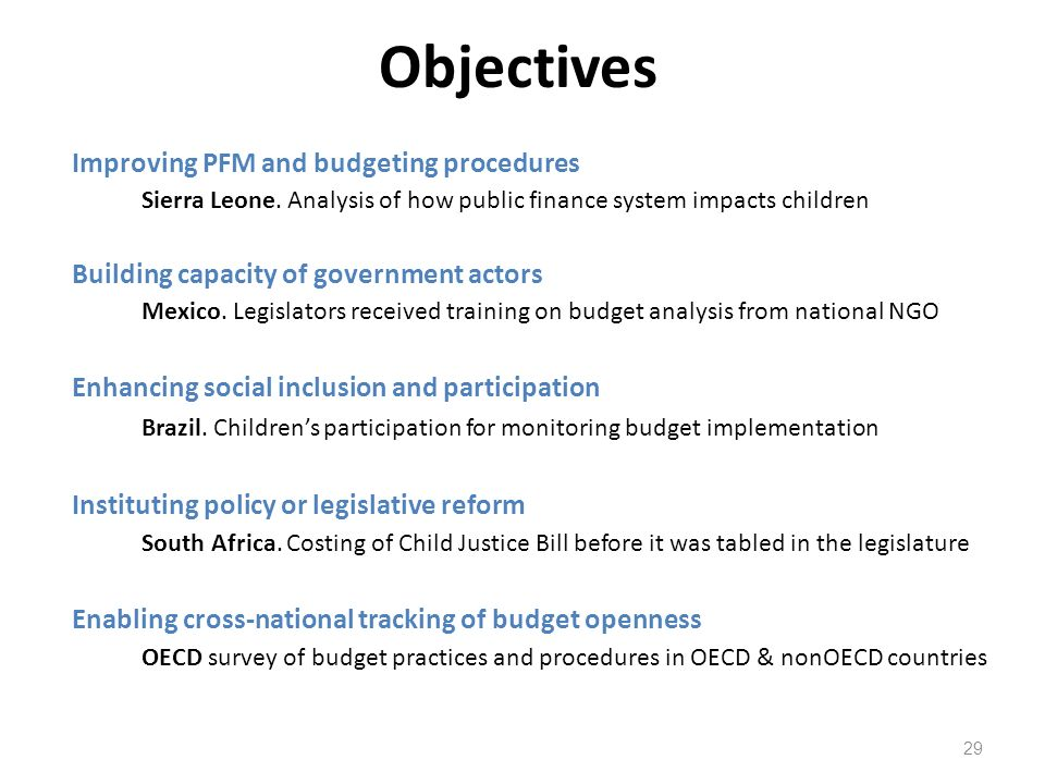 Objectives 29 Improving PFM and budgeting procedures Sierra Leone. Analysis of how public finance system impacts children Building capacity of governm