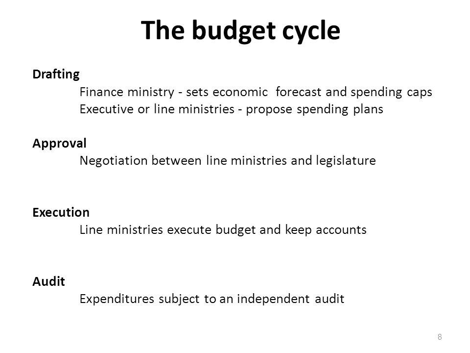 The budget cycle 8 Drafting Finance ministry - sets economic forecast and spending caps Executive or line ministries - propose spending plans Approval