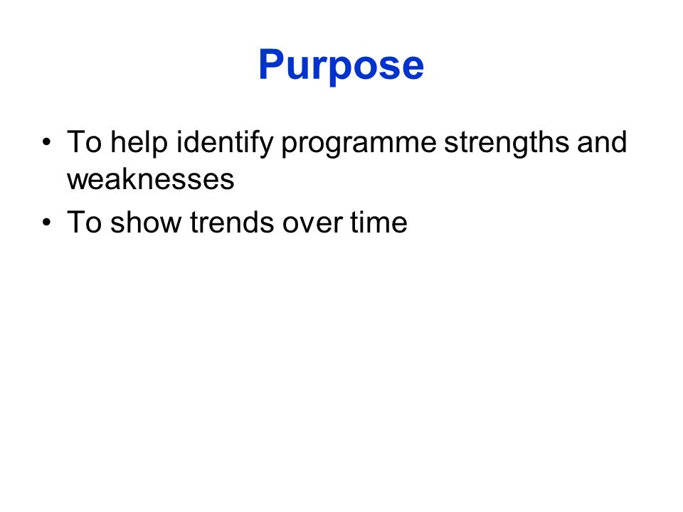 Purpose To help identify programme strengths and weaknesses To show trends over time