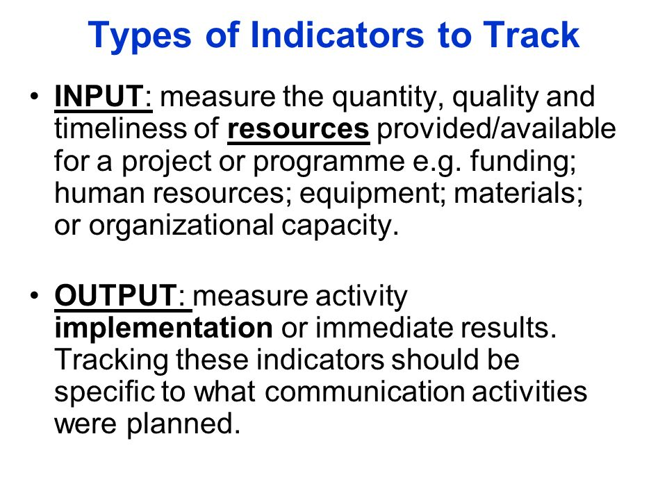 Types of Indicators to Track INPUT: measure the quantity, quality and timeliness of resources provided/available for a project or programme e.g.