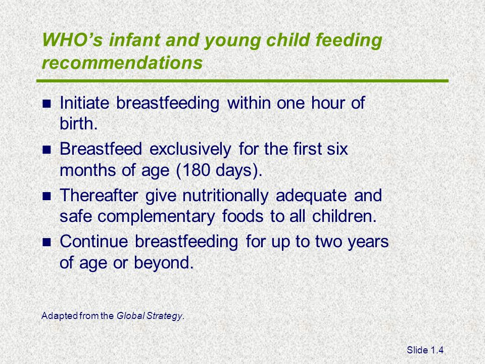 Slide 1.4 WHOs infant and young child feeding recommendations Initiate breastfeeding within one hour of birth. Breastfeed exclusively for the first si