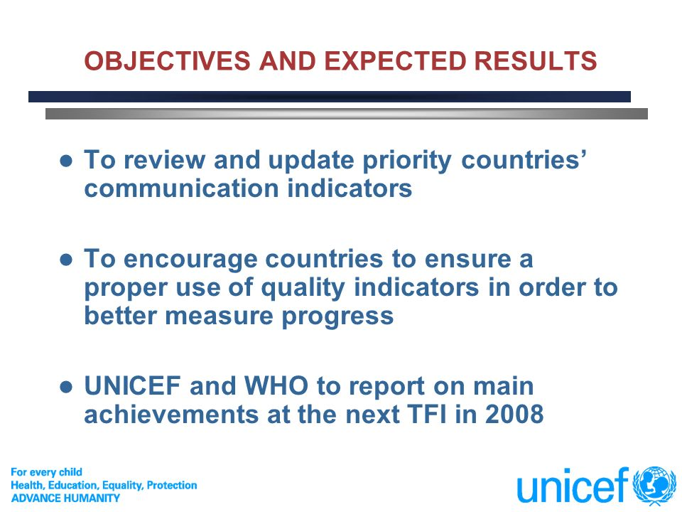 2 OBJECTIVES AND EXPECTED RESULTS To review and update priority countries communication indicators To encourage countries to ensure a proper use of quality indicators in order to better measure progress UNICEF and WHO to report on main achievements at the next TFI in 2008