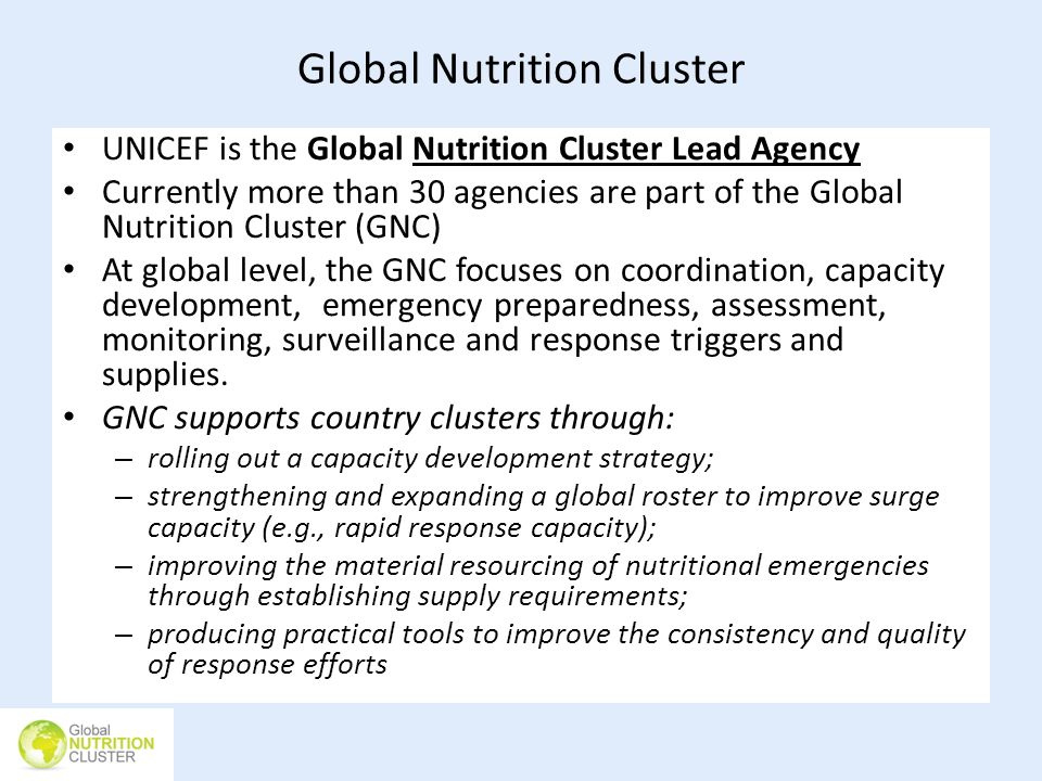 Global Nutrition Cluster UNICEF is the Global Nutrition Cluster Lead Agency Currently more than 30 agencies are part of the Global Nutrition Cluster (