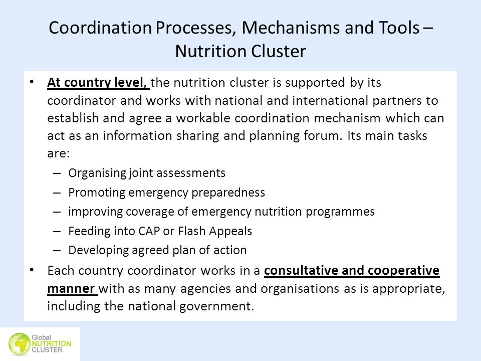Coordination Processes, Mechanisms and Tools – Nutrition Cluster At country level, the nutrition cluster is supported by its coordinator and works wit