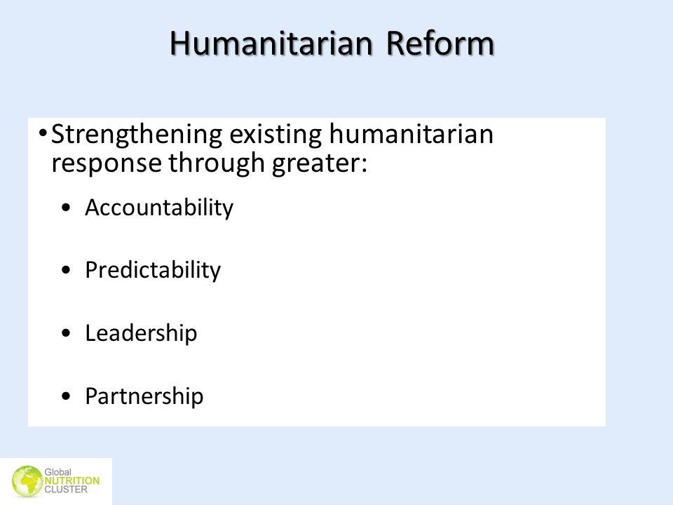 Humanitarian Reform Strengthening existing humanitarian response through greater: Accountability Predictability Leadership Partnership