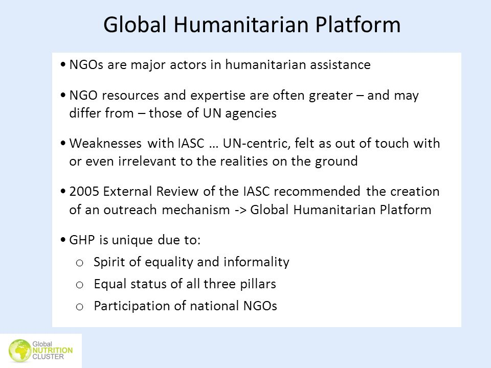 Global Humanitarian Platform NGOs are major actors in humanitarian assistance NGO resources and expertise are often greater – and may differ from – th