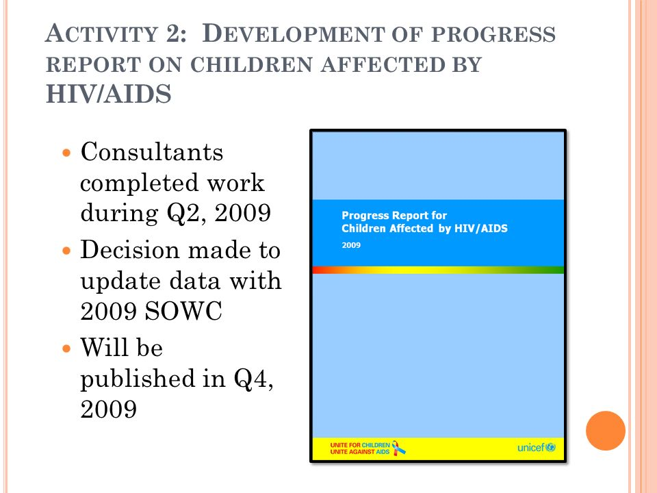 A CTIVITY 2: D EVELOPMENT OF PROGRESS REPORT ON CHILDREN AFFECTED BY HIV/AIDS Consultants completed work during Q2, 2009 Decision made to update data
