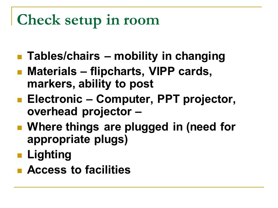 Check setup in room Tables/chairs – mobility in changing Materials – flipcharts, VIPP cards, markers, ability to post Electronic – Computer, PPT proje