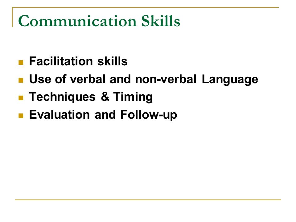 Communication Skills Facilitation skills Use of verbal and non-verbal Language Techniques & Timing Evaluation and Follow-up