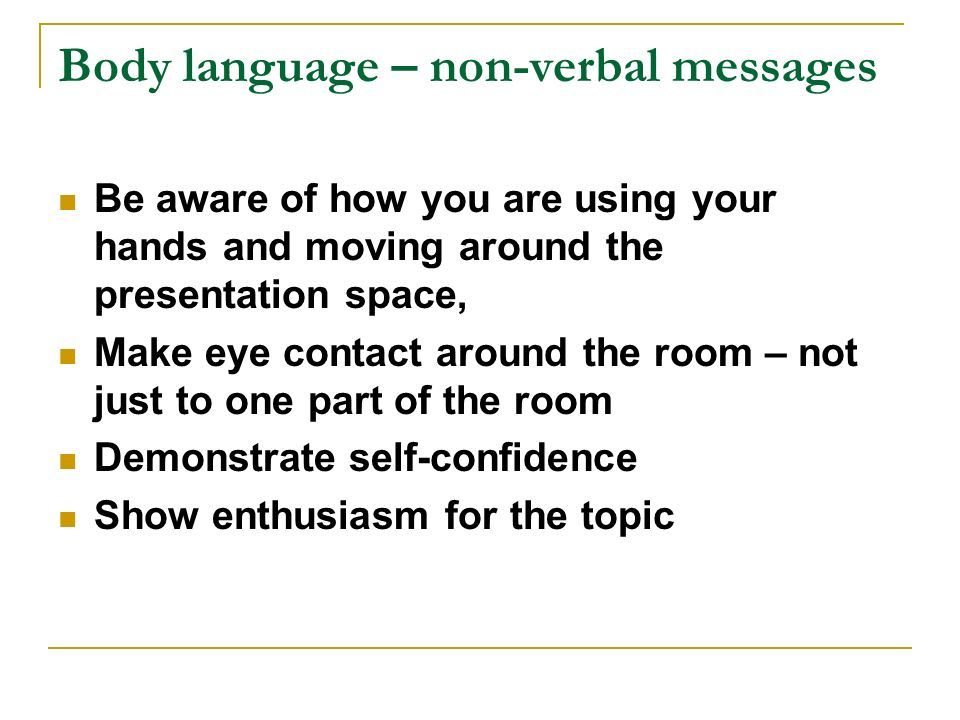 Body language – non-verbal messages Be aware of how you are using your hands and moving around the presentation space, Make eye contact around the roo