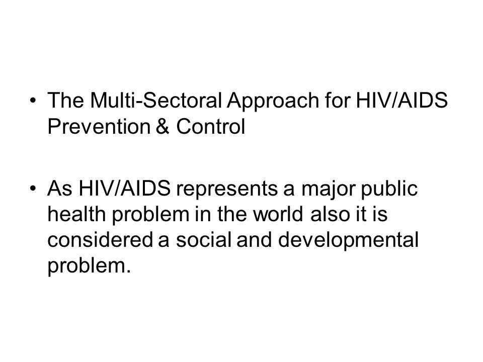 The Multi-Sectoral Approach for HIV/AIDS Prevention & Control As HIV/AIDS represents a major public health problem in the world also it is considered