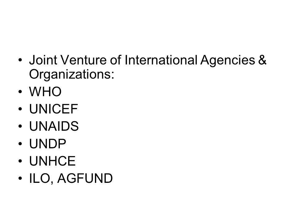 Joint Venture of International Agencies & Organizations: WHO UNICEF UNAIDS UNDP UNHCE ILO, AGFUND