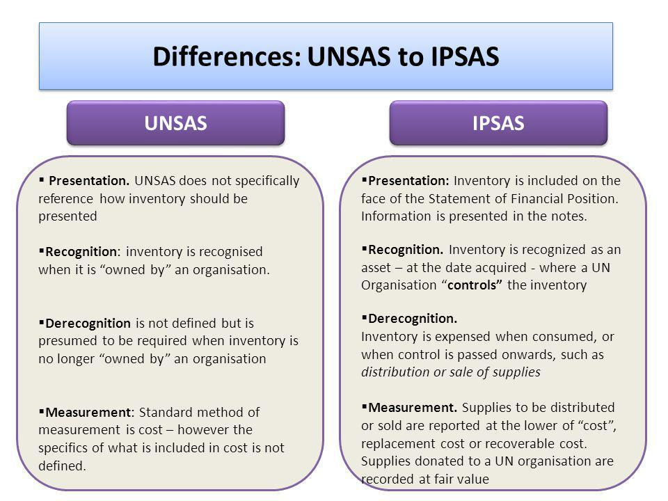 Differences: UNSAS to IPSAS Presentation. UNSAS does not specifically reference how inventory should be presented Recognition: inventory is recognised
