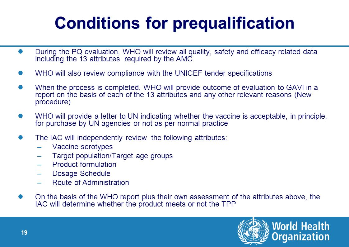 19 Conditions for prequalification During the PQ evaluation, WHO will review all quality, safety and efficacy related data including the 13 attributes