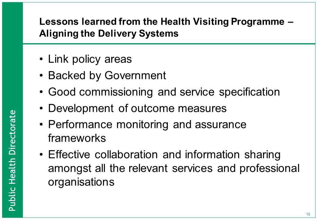 Public Health Directorate 16 Lessons learned from the Health Visiting Programme – Aligning the Delivery Systems Link policy areas Backed by Government