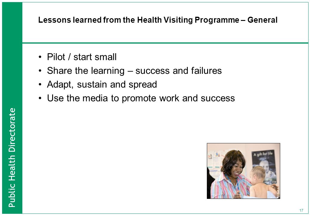 Public Health Directorate 17 Lessons learned from the Health Visiting Programme – General Pilot / start small Share the learning – success and failure