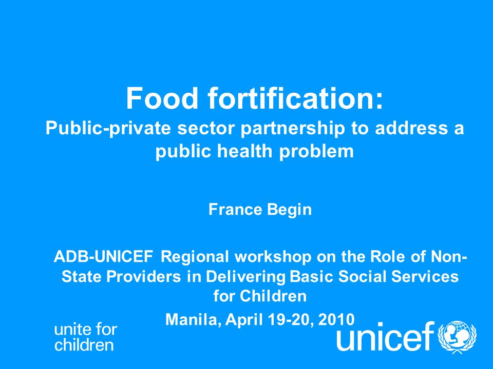 Food fortification: Public-private sector partnership to address a public health problem France Begin ADB-UNICEF Regional workshop on the Role of Non-