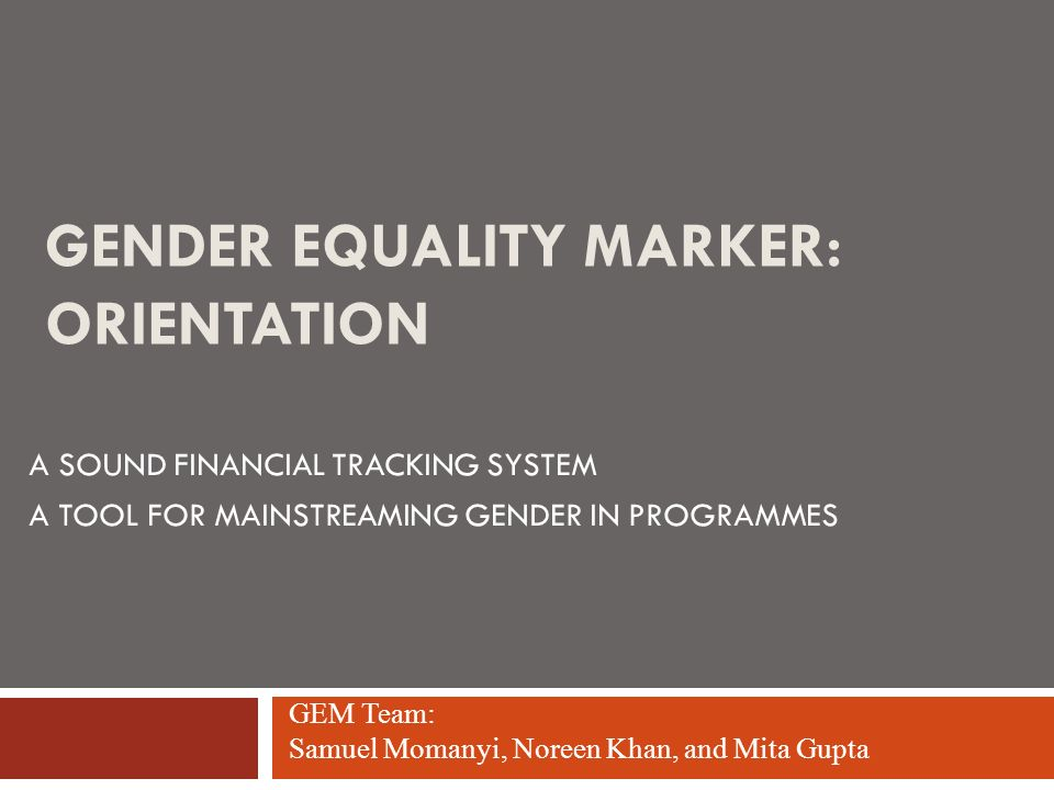 GENDER EQUALITY MARKER: ORIENTATION A SOUND FINANCIAL TRACKING SYSTEM A TOOL FOR MAINSTREAMING GENDER IN PROGRAMMES GEM Team: Samuel Momanyi, Noreen K