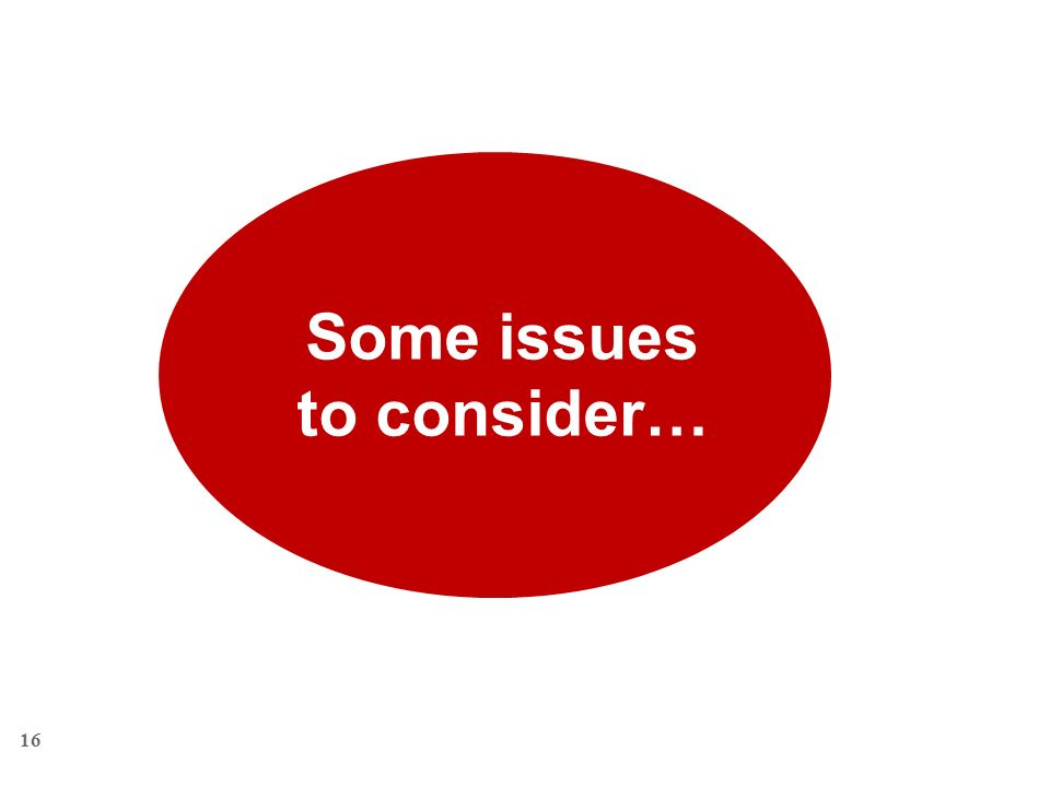 16 Some issues to consider…