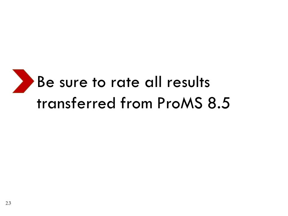 23 Be sure to rate all results transferred from ProMS 8.5