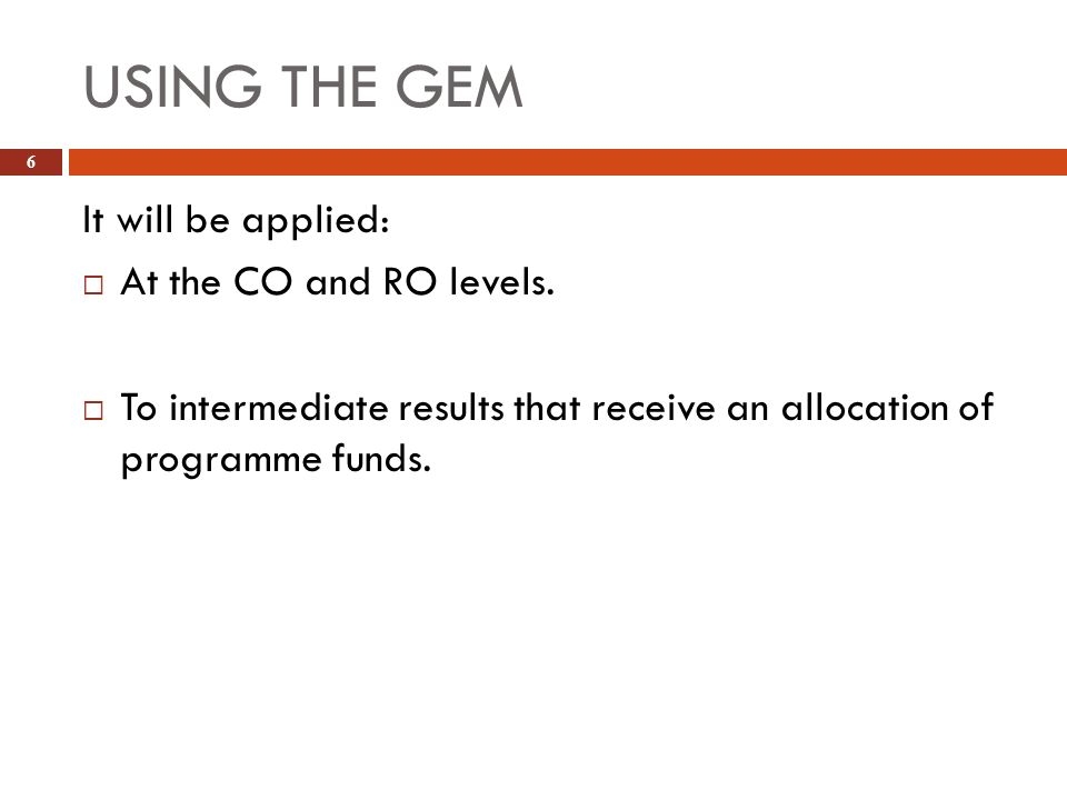 USING THE GEM 6 It will be applied: At the CO and RO levels. To intermediate results that receive an allocation of programme funds.