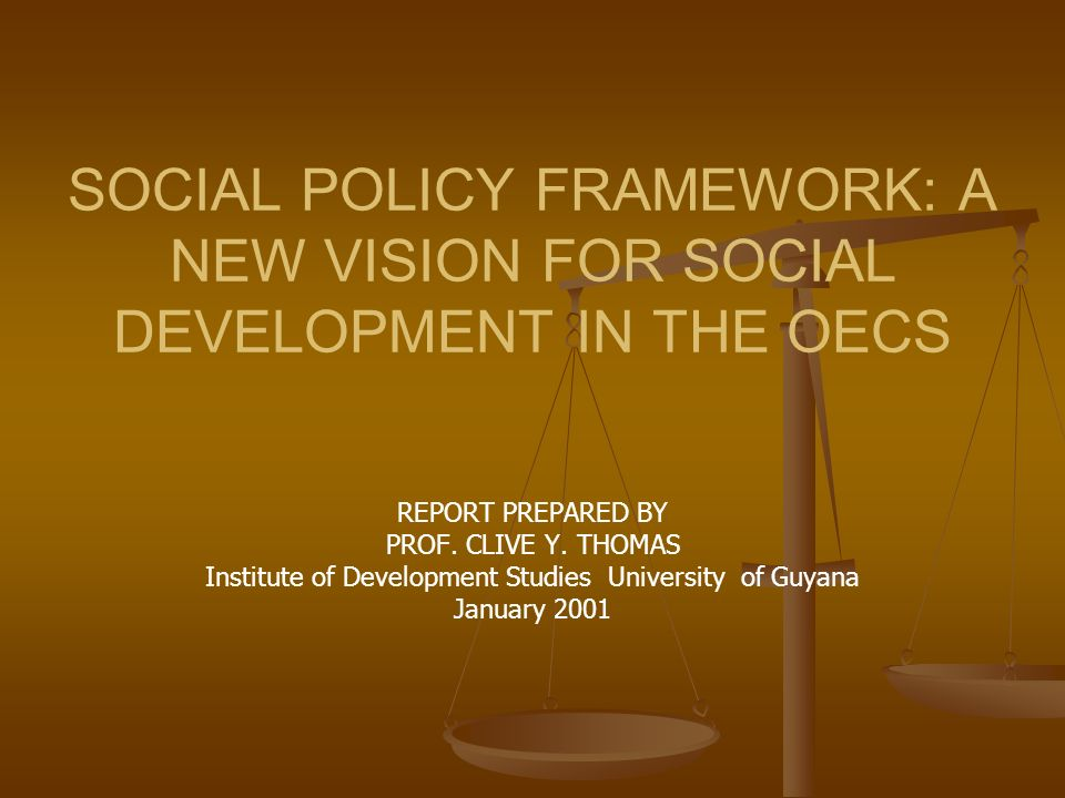 SOCIAL POLICY FRAMEWORK: A NEW VISION FOR SOCIAL DEVELOPMENT IN THE OECS REPORT PREPARED BY PROF. CLIVE Y. THOMAS Institute of Development Studies Uni