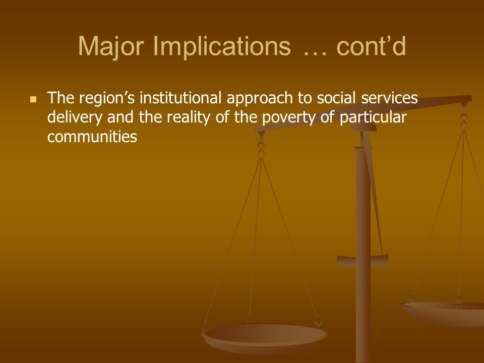 Major Implications … contd The regions institutional approach to social services delivery and the reality of the poverty of particular communities