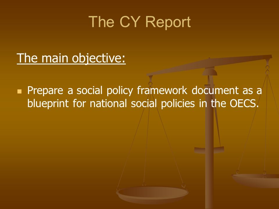 The CY Report The main objective: Prepare a social policy framework document as a blueprint for national social policies in the OECS.