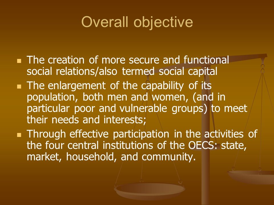Overall objective The creation of more secure and functional social relations/also termed social capital The enlargement of the capability of its popu