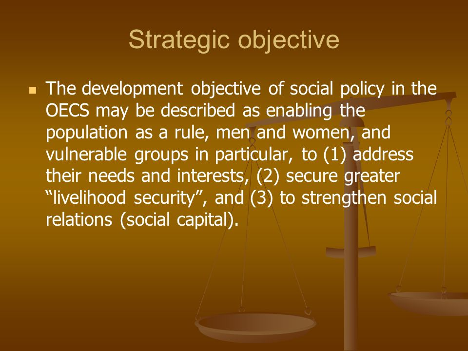 Strategic objective The development objective of social policy in the OECS may be described as enabling the population as a rule, men and women, and v