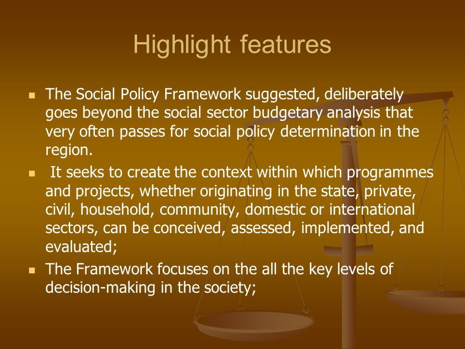Highlight features The Social Policy Framework suggested, deliberately goes beyond the social sector budgetary analysis that very often passes for soc