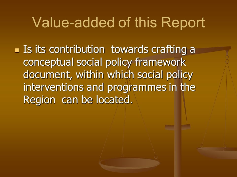 Value-added of this Report Is its contribution towards crafting a conceptual social policy framework document, within which social policy intervention