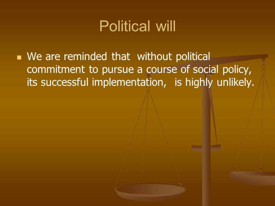 Political will We are reminded that without political commitment to pursue a course of social policy, its successful implementation, is highly unlikel