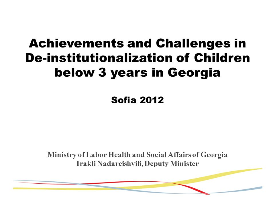 991 children in foster care 320 children in small group homes 180 children in 5 institutions Remaining institutions: 2 for 6-18 years old children, 2- for disabled and 1 infant house estimated closing by 2013 Number of children in infant houses decreased from 220 up to 80 No large size institutions in Georgia by the end of 2013 Present situation