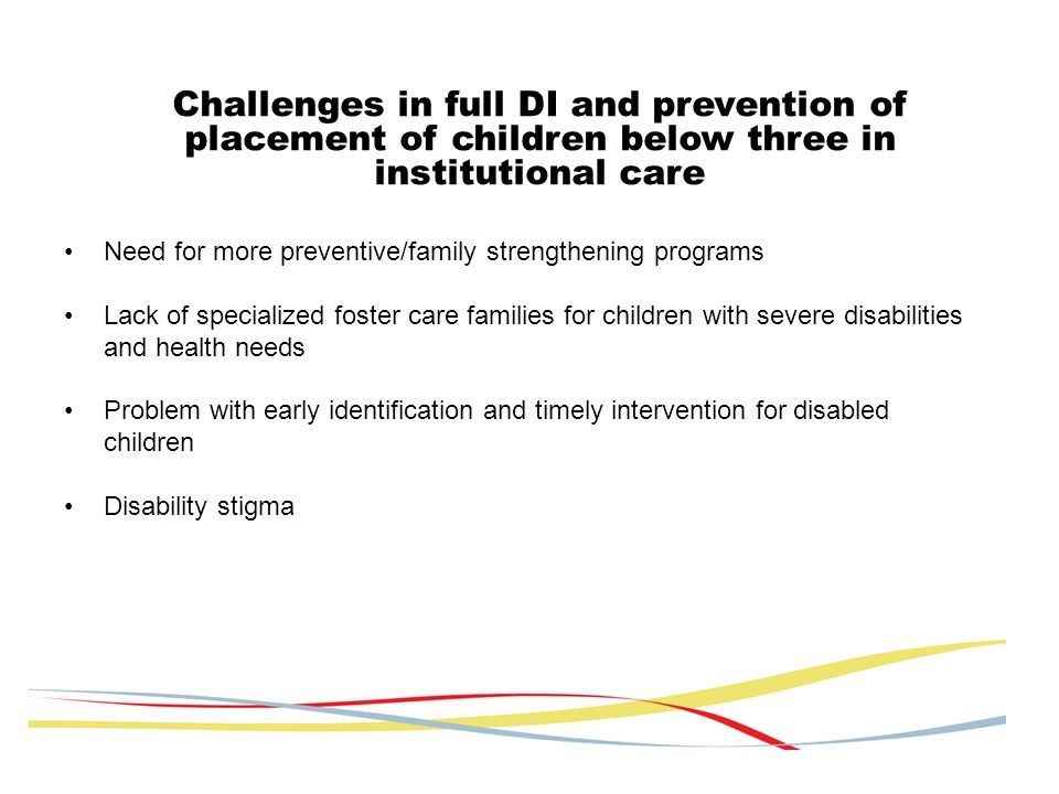 Challenges in full DI and prevention of placement of children below three in institutional care Need for more preventive/family strengthening programs