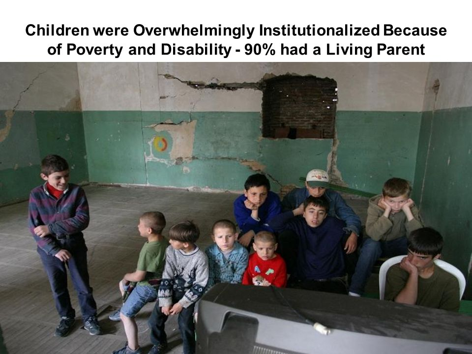 Children were Overwhelmingly Institutionalized Because of Poverty and Disability - 90% had a Living Parent