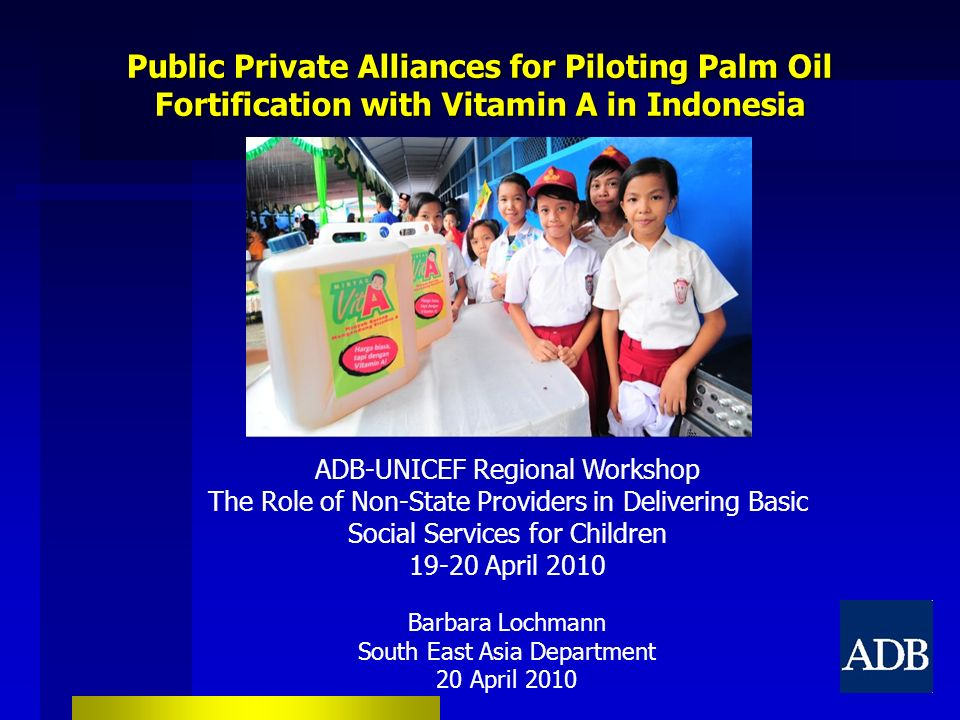 Public Private Alliances for Piloting Palm Oil Fortification with Vitamin A in Indonesia ADB-UNICEF Regional Workshop The Role of Non-State Providers in Delivering Basic Social Services for Children 19-20 April 2010 Barbara Lochmann South East Asia Department 20 April 2010