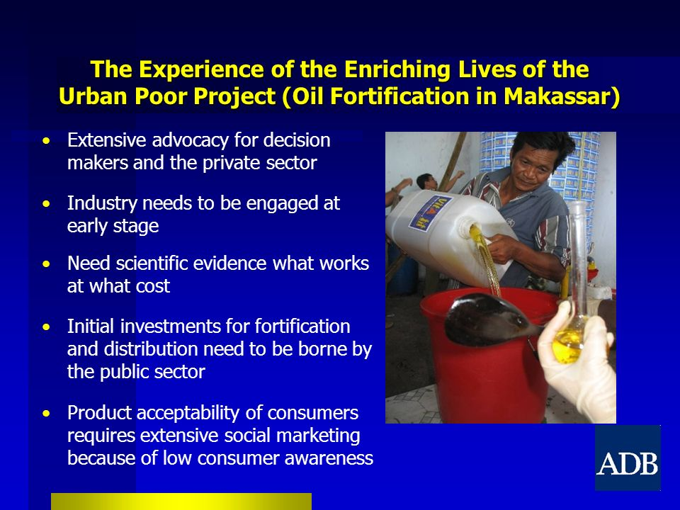 The Experience of the Enriching Lives of the Urban Poor Project (Oil Fortification in Makassar) Extensive advocacy for decision makers and the private sector Industry needs to be engaged at early stage Need scientific evidence what works at what cost Initial investments for fortification and distribution need to be borne by the public sector Product acceptability of consumers requires extensive social marketing because of low consumer awareness
