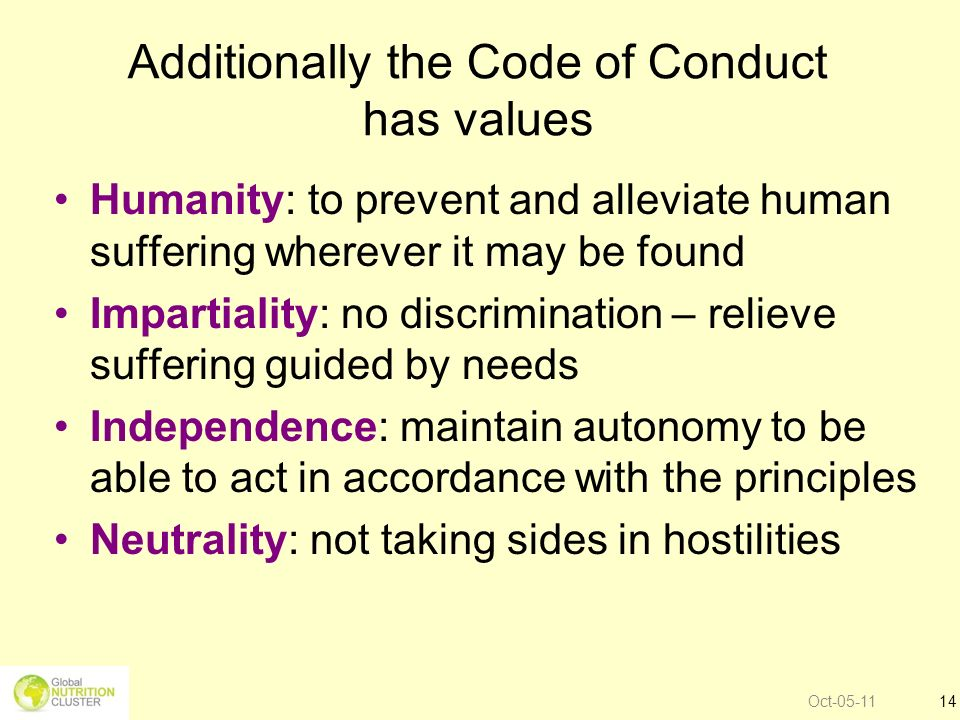 Oct-05-1114 Additionally the Code of Conduct has values Humanity: to prevent and alleviate human suffering wherever it may be found Impartiality: no d