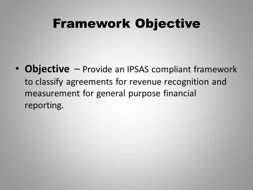 Framework Objective Objective – Provide an IPSAS compliant framework to classify agreements for revenue recognition and measurement for general purpos