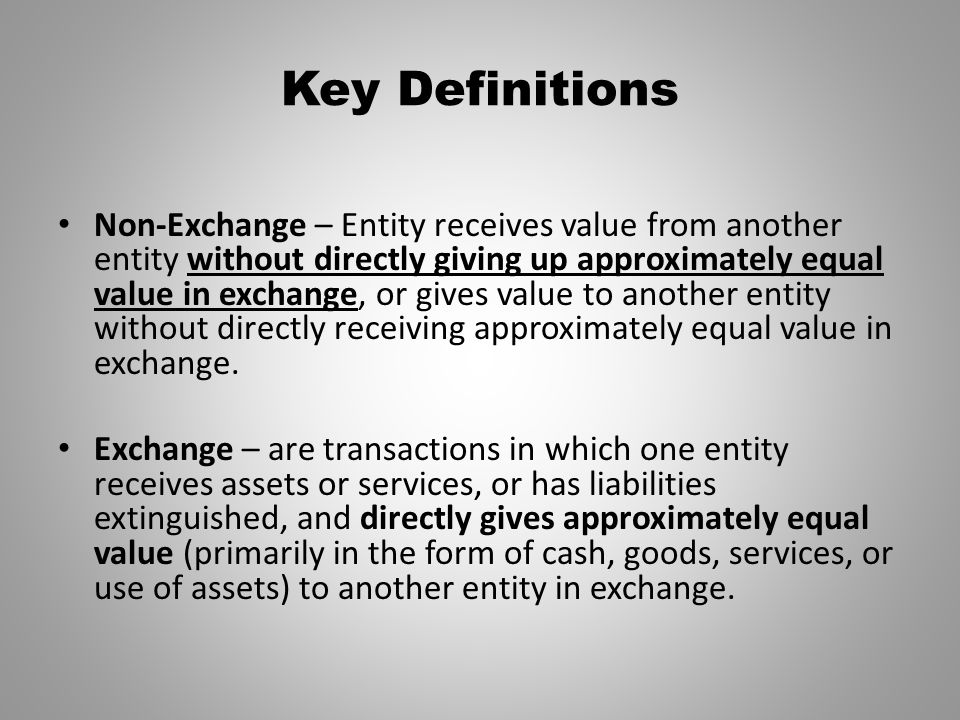 Key Definitions Non-Exchange – Entity receives value from another entity without directly giving up approximately equal value in exchange, or gives va