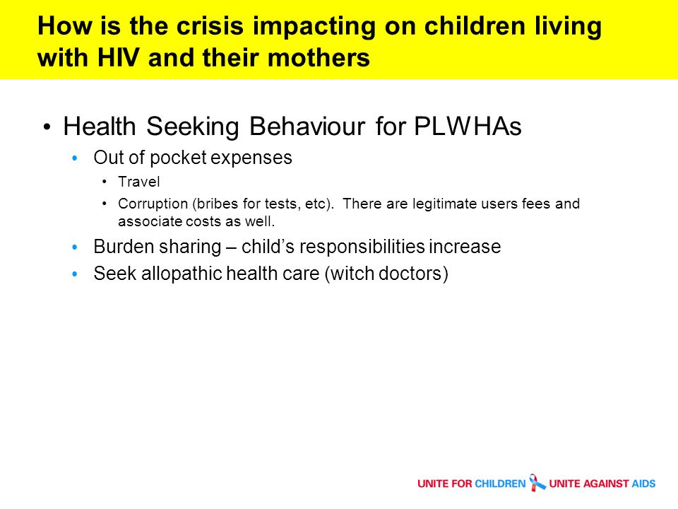How is the crisis impacting on children living with HIV and their mothers: HH expenditure Health Expenditure Ratios (2006) Public Versus Private Expenditures Total expenditure s on health as % of GDP General government expenditure s on health as % of total government expenditure s General government expenditures on health as % of total expenditures on health Private expenditures on health as % of total expenditures on health Out-of- pocket expenditure s as % of private expenditure s on health External resources for health as % of total expenditures on health Botswana 7.117.876.523.527.55.8 Haiti 8.429.867.632.489.665.8 Lesotho 6.88.258.941.168.914.3 Mozambique 5.012.570.829.240.660.3 Namibia 5.410.566.733.315.721.1 Russia 5.310.863.236.881.50.1 South Africa 8.09.137.762.317.50.9 Swaziland 6.311.265.834.241.412.3 Thailand 3.511.364.535.576.60.3 Zambia 6.216.460.739.367.238.1 Zimbabwe9.38.948.751.350.317.3